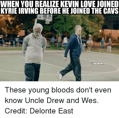 young blood: WHEN YOUREALIZE KEVIN LOVE JOINED  KYRIEIRVING BEFORE HEJOINED THE CAVS  ONBAMEMES These young bloods don't even know Uncle Drew and Wes. Credit: Delonte East