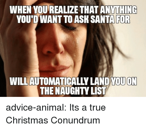 Advice, Christmas, and True: WHEN YOUREALIZE THAT ANYTHING  YOU D WANT TO ASK SANTA  FOR  WILL AUTOMATICALLY LAND YQUON  THE NAUGHTY LIST advice-animal:  Its a true Christmas Conundrum