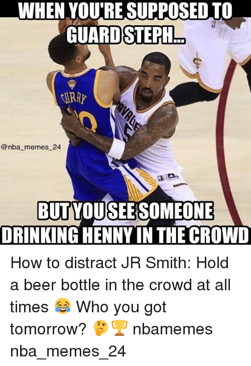 Distracte: WHEN YOURESUPPOSED TO  GUARD STEPH  @nba memes 24  BUTYOUSEERSOMEONE  DRINKING HENNY IN THE CROWD How to distract JR Smith: Hold a beer bottle in the crowd at all times 😂 Who you got tomorrow? 🤔🏆 nbamemes nba_memes_24