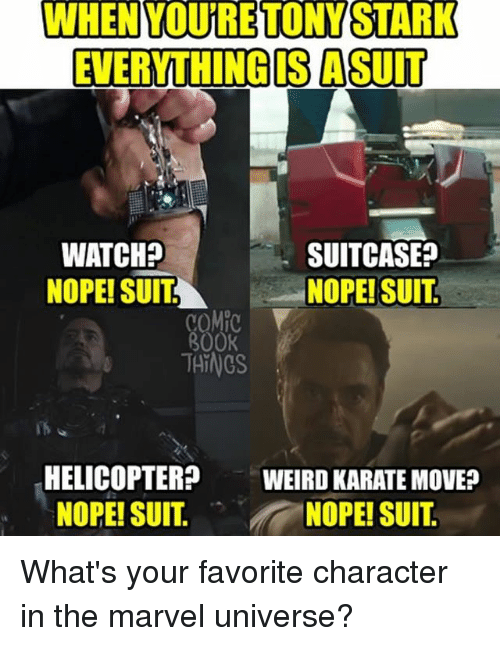 Noping: WHEN YOURETONYSTARK  EVERYTHING IS A SUIT  WATCH?  NOPE! SUITNOPE! SUIT  SUITCASE?  COM  800K  THINGS  HELICOPTER  NOPE! SUIT.  WEIRD KARATE MOVE?  NOPE! SUIT What's your favorite character in the marvel universe?