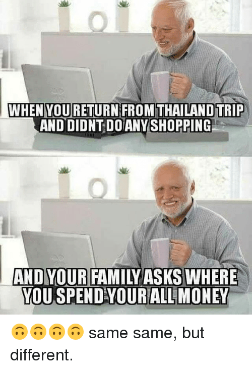 Thailande: WHEN YOURETURN FROM THAILAND TRIP  AND DIDNT DO ANYSHOPPING  AND YOUR FAMILY ASKS WHERE  YOU SPEND YOURALL MONEY 🙃🙃🙃🙃 same same, but different.