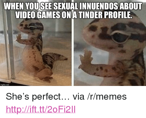 "Innuendos: WHEN YOUSEE SEXUAL INNUENDOS ABOUT  VIDEO GAMES ONA TINDER PROFILE  imgflip.com <p>She&rsquo;s perfect&hellip; via /r/memes <a href=""http://ift.tt/2oFi2Il"">http://ift.tt/2oFi2Il</a></p>"