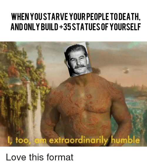 Love, Humble, and Format: WHEN YOUSTARVE YOUR PEOPLETODEATH  AND ONLY BUILD+35STATUESOF YOURSELF  l, too am extraordinarily humble Love this format