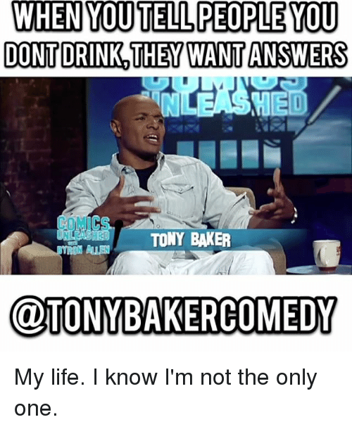 Bakerate: WHEN YOUTELL PEOPLE YOU  DONTDRINK THEYWANT ANSWERS  COMICS  TONY BAKER  @TONYBAKERCOMEDY My life. I know I'm not the only one.