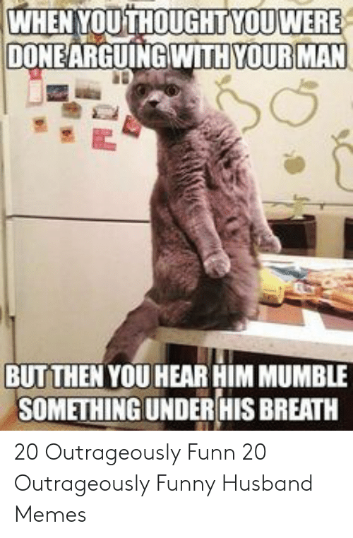 Funny, Memes, and Husband: WHEN YOUTHOUGHTYOU WERE  DONEARGUINGWITH YOUR MAN  BUTTHEN YOU HEAR HIM MUMBLE  SOMETHINGUNDERHIS BREATH 20 Outrageously Funn  20 Outrageously Funny Husband Memes