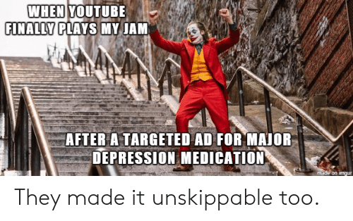 jam: WHEN YOUTUBE  FINALLY PLAYS MY JAM  AFTER A TARGETED AD FOR MAJOR  DEPRESSION MEDICATION  made on imgur They made it unskippable too.