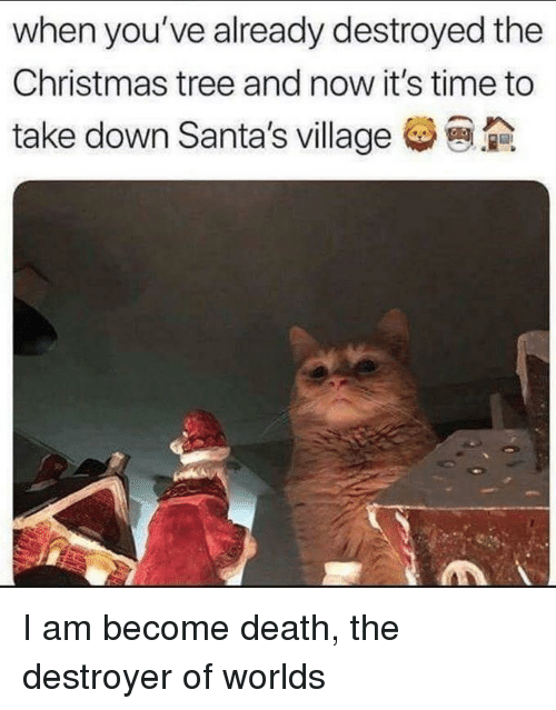 Christmas, Christmas Tree, and Death: when you've already destroyed the  Christmas tree and now it's time to  take down Santa's village I am become death, the destroyer of worlds