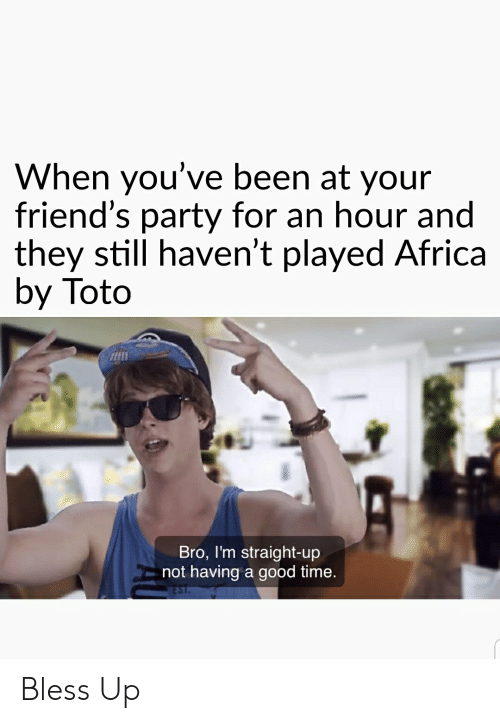 Africa, Bless Up, and Friends: When you've been at your  friend's party for an hour and  they still haven't played Africa  by Toto  Bro, I'm straight-up  not having a good time. Bless Up