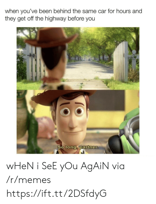 So Long Partner: when you've been behind the same car for hours and  they get off the highway before you  So long partner. wHeN i SeE yOu AgAiN via /r/memes https://ift.tt/2DSfdyG