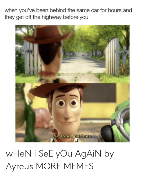 So Long Partner: when you've been behind the same car for hours and  they get off the highway before you  So long partner. wHeN i SeE yOu AgAiN by Ayreus MORE MEMES