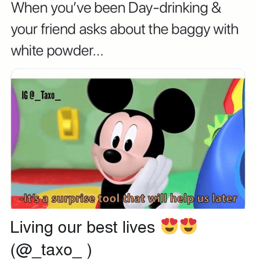 Drinking, Memes, and Best: When you've been Day-drinking &  your friend asks about the baggy with  white powder...  IG @_Taxo_  It's a surprise tool that will help us later Living our best lives 😍😍 (@_taxo_ )