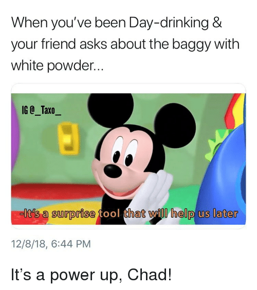 Power Up: When you've been Day-drinking &  your friend asks about the baggy with  white powder...  IG @_Taxo_  It's a surprise  hat will help us later  12/8/18, 6:44 PM It's a power up, Chad!