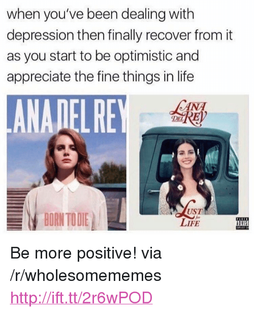 """Born to Die: when you've been dealing with  depression then finally recover from it  as you start to be optimistic and  appreciate the fine things in life  ANADELRE  CANA  DEL  BORN TO DIE  UST  LIFE  DVIS <p>Be more positive! via /r/wholesomememes <a href=""""http://ift.tt/2r6wPOD"""">http://ift.tt/2r6wPOD</a></p>"""