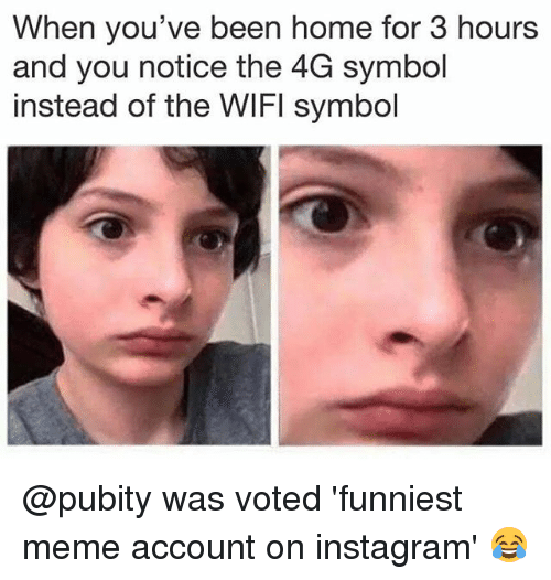 Instagram, Meme, and Memes: When you've been home for 3 hours  and you notice the 4G symbol  instead of the WIFI symbol @pubity was voted 'funniest meme account on instagram' 😂