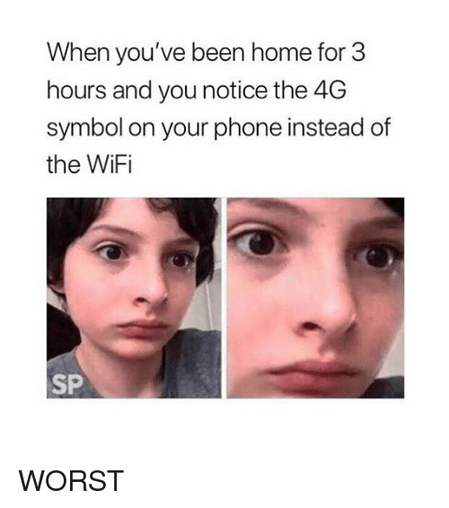 Memes, Phone, and Home: When you've been home for 3  hours and you notice the 4G  symbol on your phone instead of  the WiFi  SP WORST