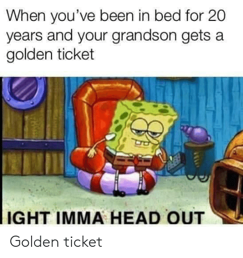 Golden Ticket, Head, and Been: When you've been in bed for 20  years and your grandson gets a  golden ticket  IGHT IMMA HEAD OUT Golden ticket