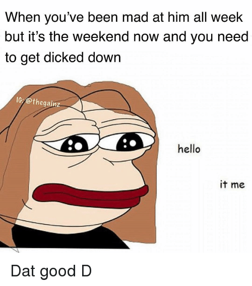 Hello It: When you've been mad at him all weelk  but it's the weekend now and you need  to get dicked down  IG:@thegainz  hello  it me Dat good D
