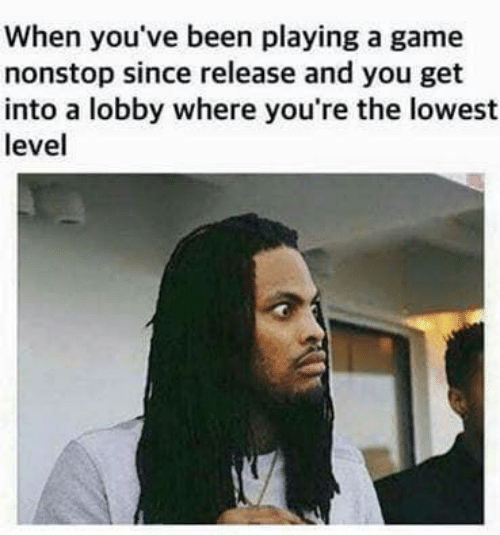 Game, A Game, and Been: When you've been playing a game  nonstop since release and you get  into a lobby where you're the lowest  level