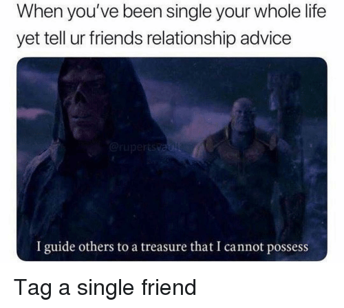 Advice, Friends, and Funny: When you've been single your whole life  yet tell ur friends relationship advice  I guide others to a treasure that I cannot possess Tag a single friend