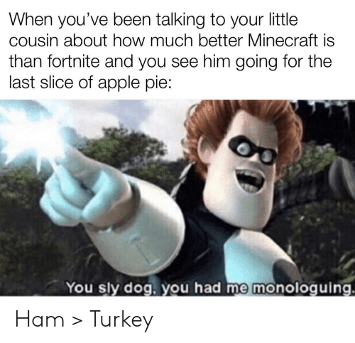 minecraft: When you've been talking to your little  cousin about how much better Minecraft is  than fortnite and you see him going for the  last slice of apple pie:  You sly dog, you had me monologuing. Ham > Turkey