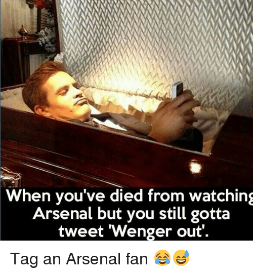 Arsenal, Soccer, and Sports: When you've died from watching  Arsenal but you still gotta  tweet 'Wenger out Tag an Arsenal fan 😂😅