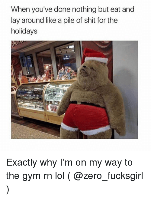 Gym, Lol, and Shit: When you've done nothing but eat and  lay around like a pile of shit for the  holidays Exactly why I'm on my way to the gym rn lol ( @zero_fucksgirl )
