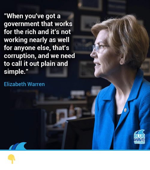 """Elizabeth Warren, Memes, and Corruption: """"When you've got a  government that works  for the rich and it's not  working nearly as well  for anyone else, that's  corruption, and we need  to call it out plain and  simple.""""  Elizabeth Warren  WAVE  OTERS 👇"""