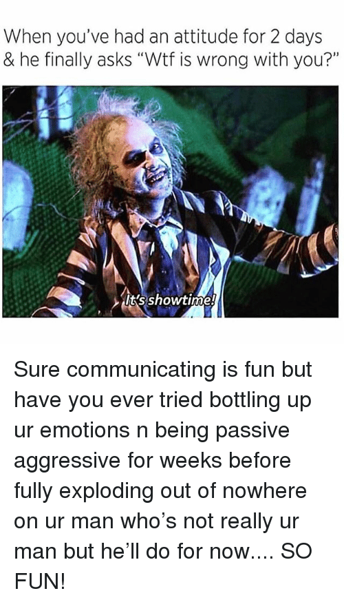 """Passive Aggressive, Showtime, and Girl Memes: When you've had an attitude for 2 days  & he finally asks """"Wtf is wrong with you?""""  It's showtime! Sure communicating is fun but have you ever tried bottling up ur emotions n being passive aggressive for weeks before fully exploding out of nowhere on ur man who's not really ur man but he'll do for now.... SO FUN!"""