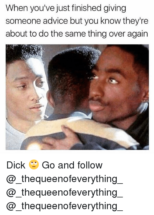 Advice, Memes, and Dick: When you've just finished giving  someone advice but you know they're  about to do the same thing over again Dick 🙄 Go and follow @_thequeenofeverything_ @_thequeenofeverything_ @_thequeenofeverything_
