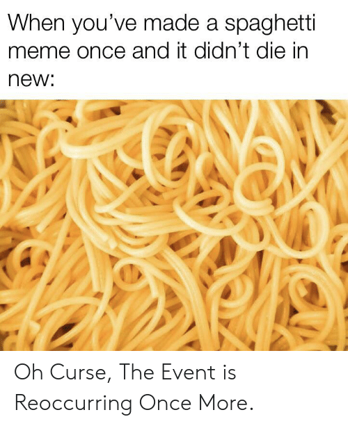 Meme, Reddit, and Spaghetti: When you've made a spaghetti  meme once and it didn't die in  new: Oh Curse, The Event is Reoccurring Once More.
