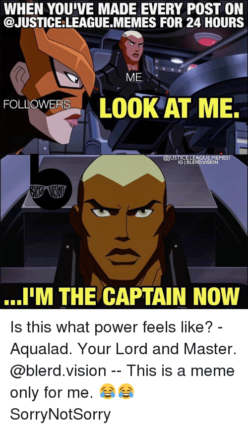 Im The Captain Now: WHEN YOU'VE MADE EVERY POST ON  @JUSTICE:LEAGUE.MEMES FOR 24 HOURS  ME  FOLIOWERSLOOK AT ME.  FOLLOWERS  @JUSTICE.LEAGUE.MEMES?  IG I BLERDVISION  I'M THE CAPTAIN NOW Is this what power feels like? - Aqualad. Your Lord and Master. @blerd.vision -- This is a meme only for me. 😂😂 SorryNotSorry