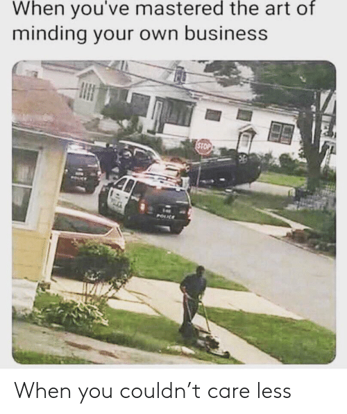 Business, Art, and Own: When you've mastered the art of  minding your own business  STOP  POUL When you couldn't care less