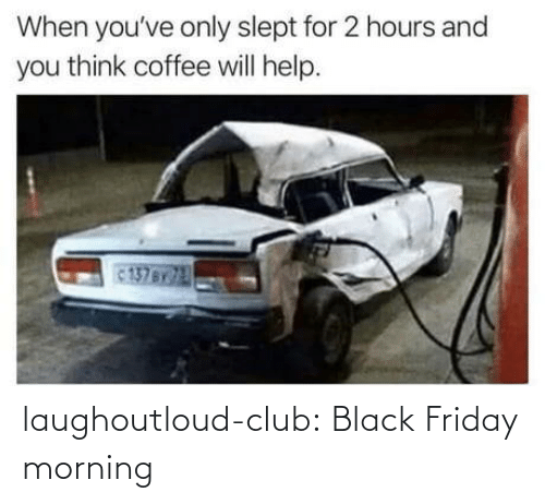 Black Friday: When you've only slept for 2 hours and  you think coffee will help.  137BY laughoutloud-club:  Black Friday morning