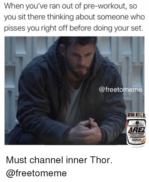 God, Gym, and Thor: When you've ran out of pre-workout, so  you sit there thinking about someone who  pisses you right off before doing your set.  @freetomeme  R-VORKOUT  RE  GOD Must channel inner Thor. @freetomeme