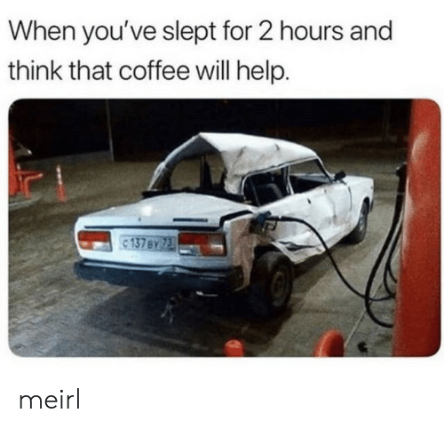 Coffee, Help, and MeIRL: When you've slept for 2 hours and  think that coffee will help. meirl
