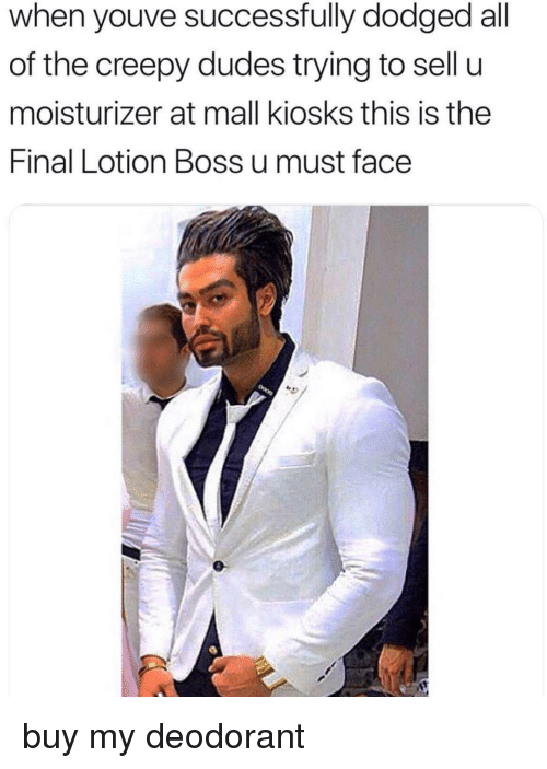 Creepy, All of The, and Boss: when youve successfully dodged all  of the creepy dudes trying to sell u  moisturizer at mall kiosks this is the  Final Lotion Boss u must face buy my deodorant