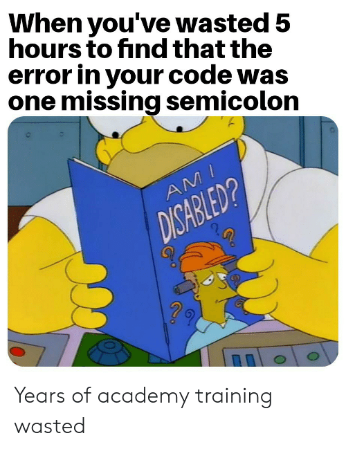 Academy, Code, and One: When you've wasted 5  hours to find that the  error in your code was  one missing semicolon  AMI  DISABLED? Years of academy training wasted