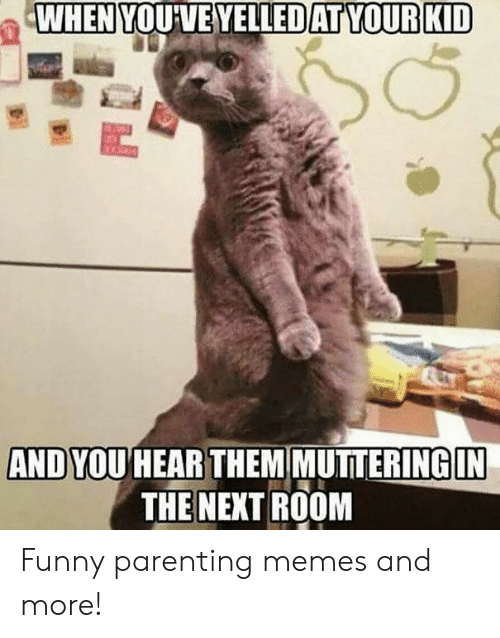 Funny, Memes, and Next: WHEN YOU'VE YELLEDAT YOUR KID  AND YOU HEAR THEM MUTTERING IN  THE NEXT ROOM Funny parenting memes and more!