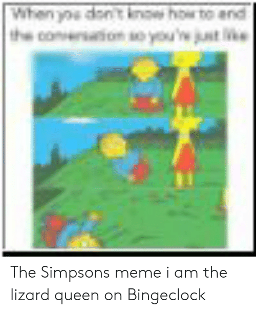 The Simpsons Meme: When ype dont now howr to end  st ne The Simpsons meme i am the lizard queen on Bingeclock