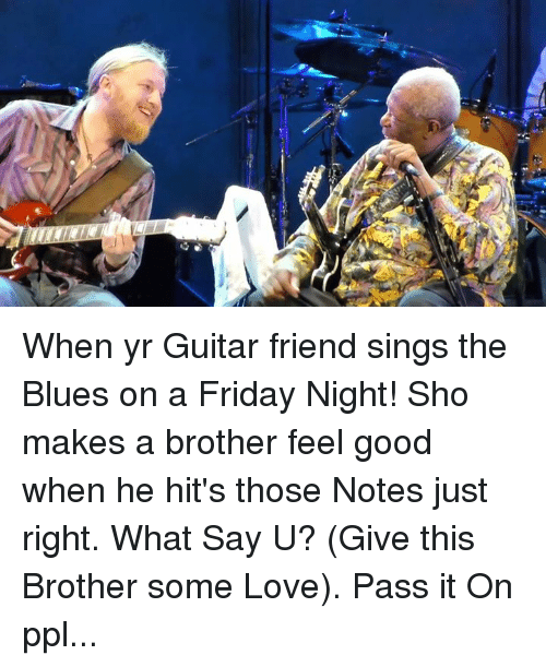 When Yr Guitar Friend Sings The Blues On A Friday Night Sho Makes A