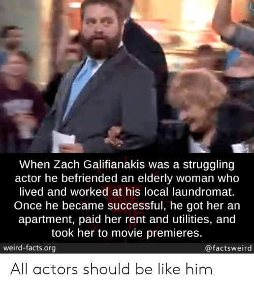 actor: When Zach Galifianakis was a struggling  actor he befriended an elderly woman who  lived and worked at his local laundromat.  Once he became successful, he got her an  apartment, paid her rent and utilities, and  took her to movie premieres.  weird-facts.org  @factsweird All actors should be like him