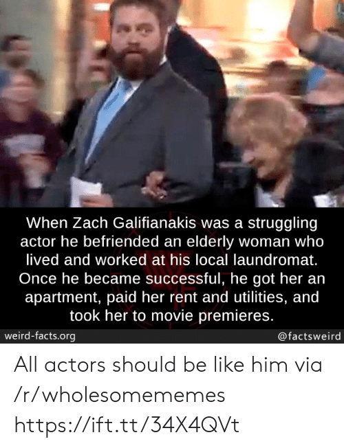 actor: When Zach Galifianakis was a struggling  actor he befriended an elderly woman who  lived and worked at his local laundromat.  Once he became successful, he got her an  apartment, paid her rent and utilities, and  took her to movie premieres.  weird-facts.org  @factsweird All actors should be like him via /r/wholesomememes https://ift.tt/34X4QVt