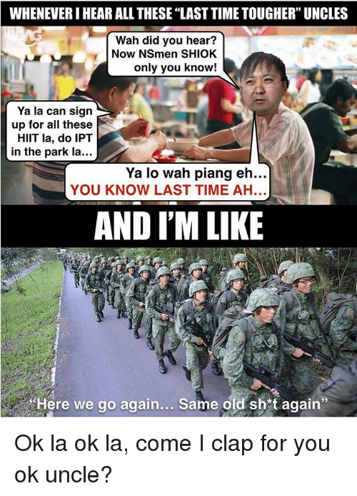"Memes, Time, and Old: WHENEVER I HEAR ALL THESE ""LAST TIME TOUGHER"" UNCLES  Wah did you hear?  Now NSmen SHIOK  only you know!  Ya la can sign  up for all these  HIlT la, do IPT  in the park la...  Ya lo wah piang eh...  YOU KNOW LAST TIME AH  AND I'M LIKE  Here we go again... Same old shtagain"" Ok la ok la, come I clap for you ok uncle?"