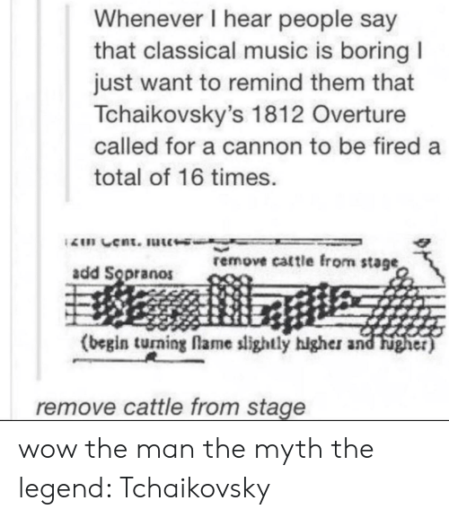 Music, Wow, and Cent: Whenever I hear people say  that classical music is boring I  just want to remind them that  Tchaikovsky's 1812 Overture  called for a cannon to be fired a  total of 16 times.  2n Cent. ute  remove cattle from stage  add Sopranos  (begin tuning flame slightly hlgher and Fugher)  remove cattle from stage wow the man the myth the legend: Tchaikovsky