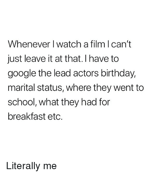 Birthday, Google, and Memes: Whenever I watch a film l can't  just leave it at that.I have to  google the lead actors birthday,  marital status, where they went to  school, what they had for  breakfast etc. Literally me
