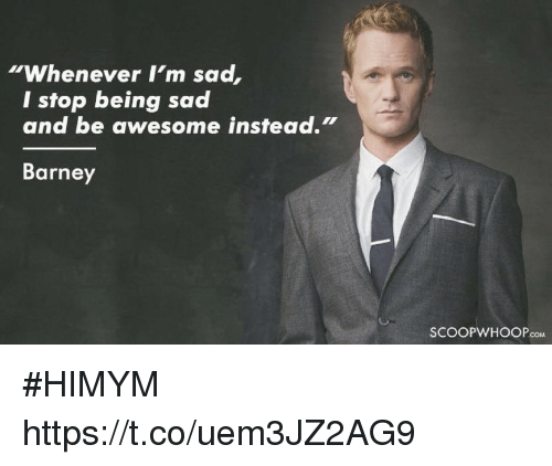 "Barney: ""Whenever I'm sad  I stop being sad  and be awesome instead.""  Barney  SCOOPWHOOPcoM #HIMYM https://t.co/uem3JZ2AG9"