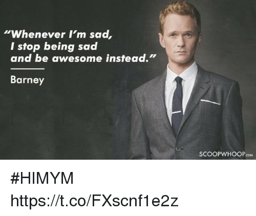 "Barney: ""Whenever I'm sad  I stop being sad  and be awesome instead.""  Barney  SCOOPWHOOPcoM #HIMYM https://t.co/FXscnf1e2z"