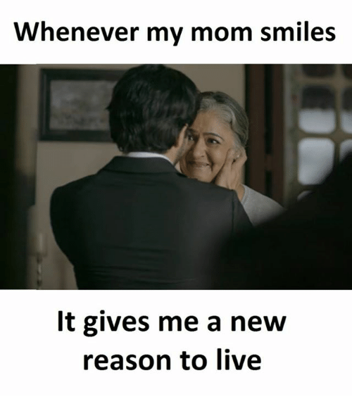 Reason To Live: Whenever my mom smiles  It gives me a new  reason to live