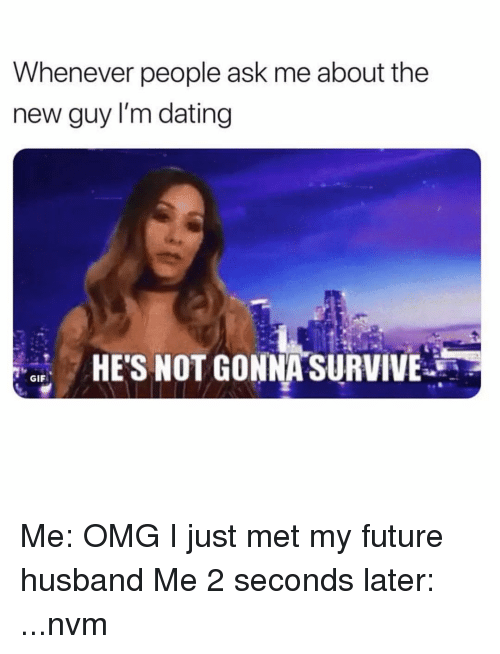 Dating, Future, and Gif: Whenever people ask me about the  new guy l'm dating  HE'S NOT GON NASURVIVEİ  GIF Me: OMG I just met my future husband Me 2 seconds later: ...nvm