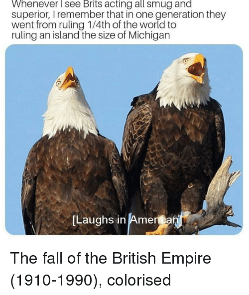 brits: Whenever see Brits acting all smug and  superior, I remember that in one generation they  went from ruling 1/4th of the world to  ruling an island the size of Michigan  Laughs in America  in Amenan The fall of the British Empire (1910-1990), colorised